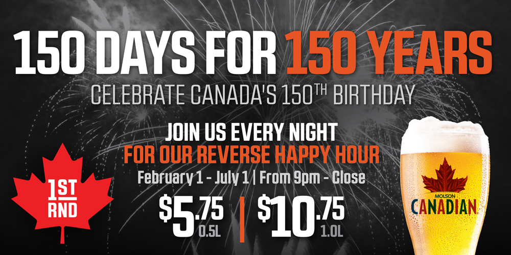CELEBRATE CANADAS 150TH BIRTHDAY FOR 150 DAYS AT 1ST RND!